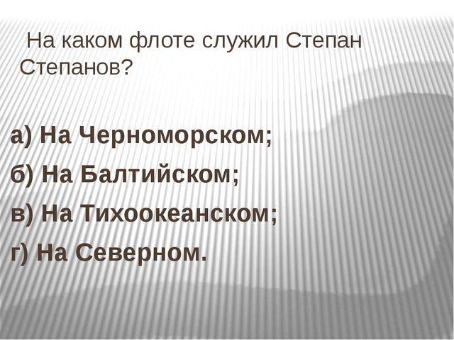 На каком флоте служил Степан Степанов? а) На Черноморском; б) На Балтийском;...