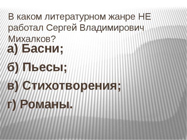 В каком литературном жанре НЕ работал Сергей Владимирович Михалков? а) Басни;...