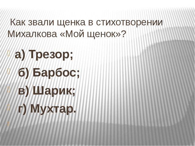 Как звали щенка в стихотворении Михалкова «Мой щенок»? а) Трезор; б) Барбос;...