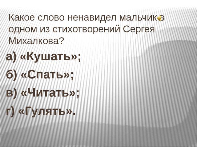 Какое слово ненавидел мальчик в одном из стихотворений Сергея Михалкова? а) «...
