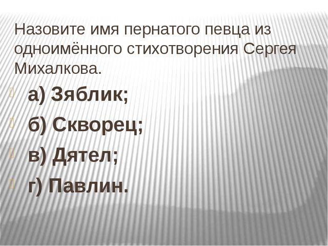 Назовите имя пернатого певца из одноимённого стихотворения Сергея Михалкова....