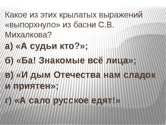Какое из этих крылатых выражений «выпорхнуло» из басни С.В. Михалкова? а) «А...