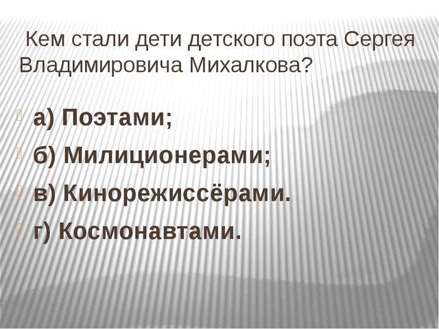 Кем стали дети детского поэта Сергея Владимировича Михалкова? а) Поэтами; б)...