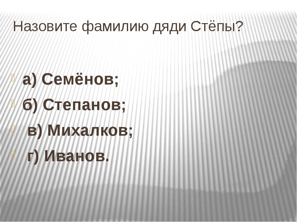 Назовите фамилию дяди Стёпы? а) Семёнов; б) Степанов; в) Михалков; г) Иванов.