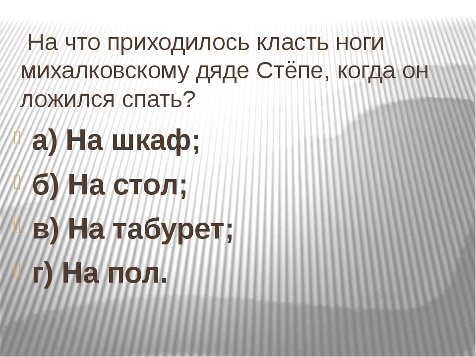На что приходилось класть ноги михалковскому дяде Стёпе, когда он ложился сп...