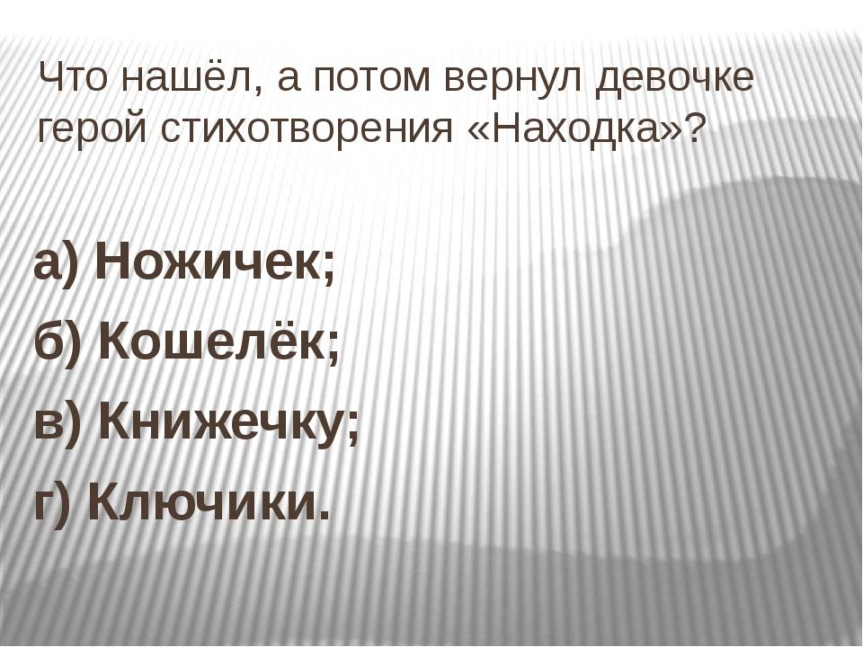 Что нашёл, а потом вернул девочке герой стихотворения «Находка»? а) Ножичек;...