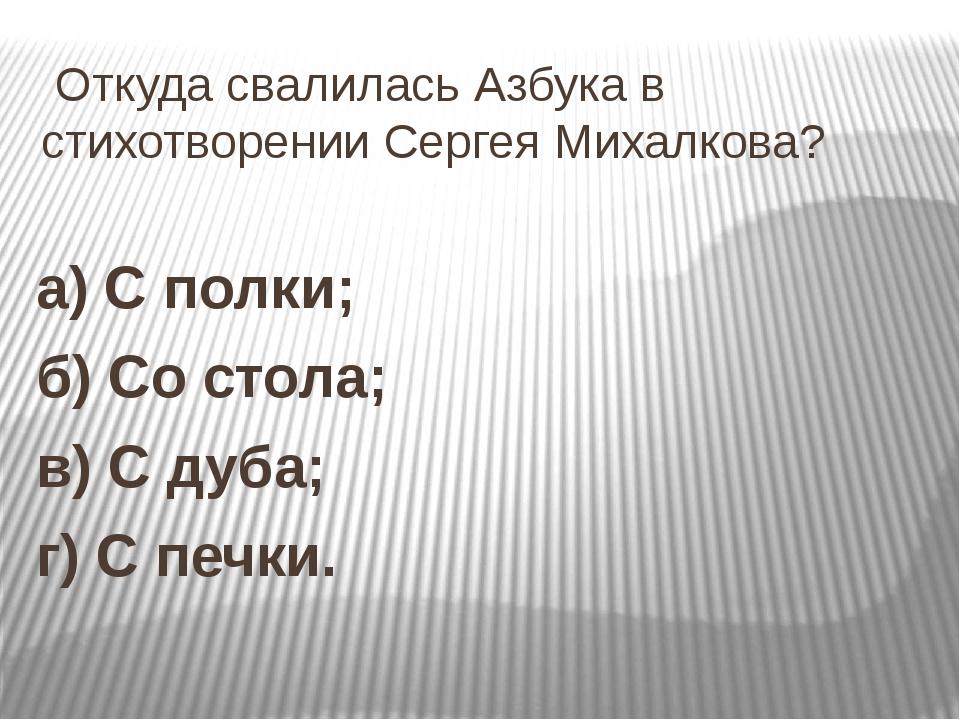 Откуда свалилась Азбука в стихотворении Сергея Михалкова? а) С полки; б) Со...