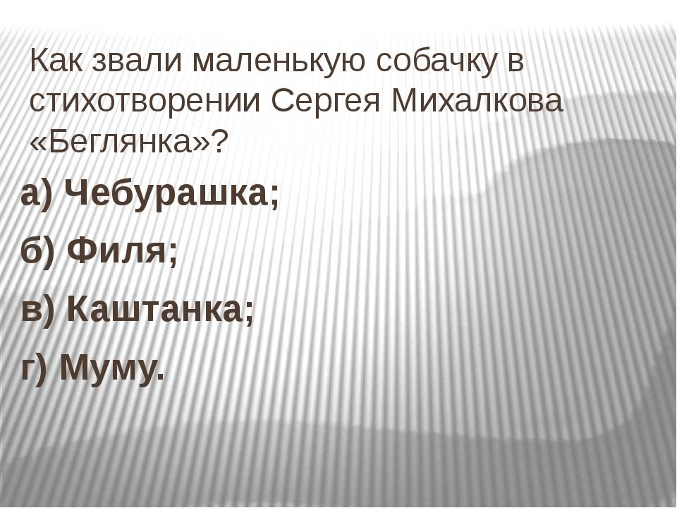 Как звали маленькую собачку в стихотворении Сергея Михалкова «Беглянка»? а) Ч...