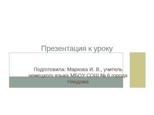 Презентация к уроку Подготовила: Маркова И. В., учитель немецкого языка МБОУ