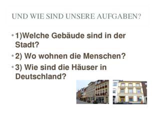 UND WIE SIND UNSERE AUFGABEN? 1)Welche Gebäude sind in der Stadt? 2) Wo wohne