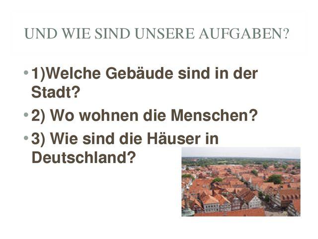 UND WIE SIND UNSERE AUFGABEN? 1)Welche Gebäude sind in der Stadt? 2) Wo wohne...