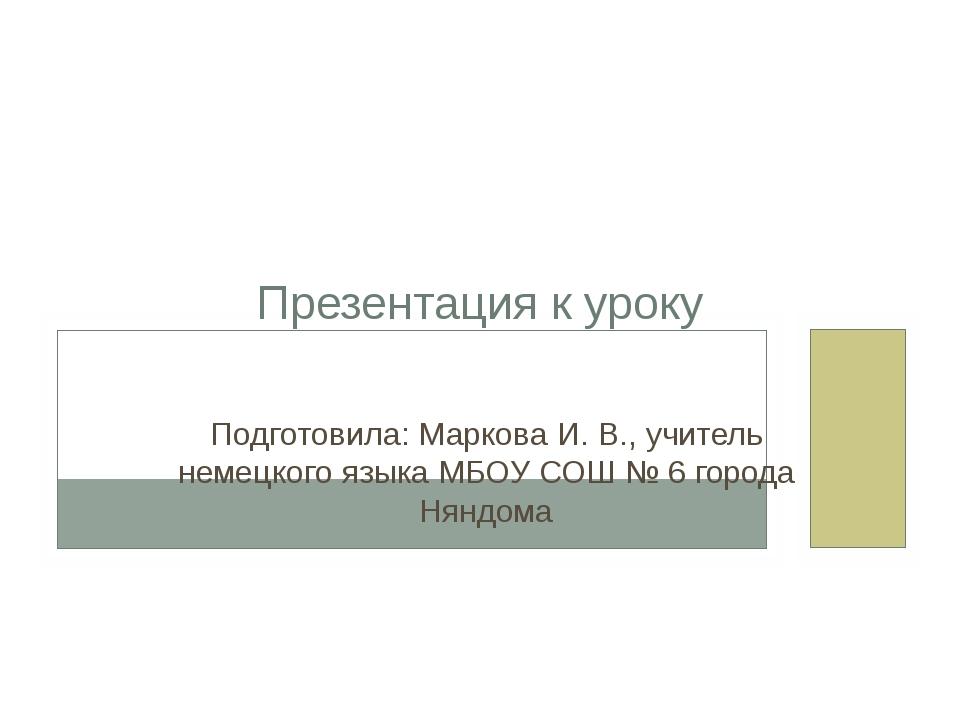 Презентация к уроку Подготовила: Маркова И. В., учитель немецкого языка МБОУ...