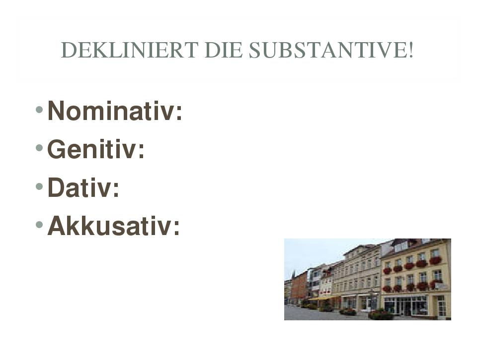 DEKLINIERT DIE SUBSTANTIVE! Nominativ: Genitiv: Dativ: Akkusativ: