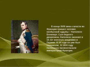 В конце XVIII века к власти во Франции пришел человек необычной судьбы – Нап