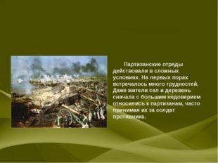 Партизанские отряды действовали в сложных условиях. На первых порах встречал