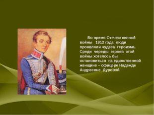 Во время Отечественной войны 1812 года люди проявляли чудеса героизма. Среди