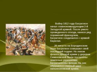 Войну 1812 года Багратион начал главнокомандующим 2-й Западной армией. После