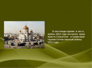 В настоящее время в честь войны 1812 года построен храм Христа Спасителя и п