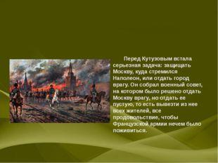 Перед Кутузовым встала серьезная задача: защищать Москву, куда стремился Нап