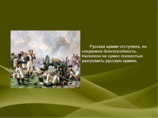 Русская армия отступила, но сохранила боеспособность. Наполеон не сумел полн