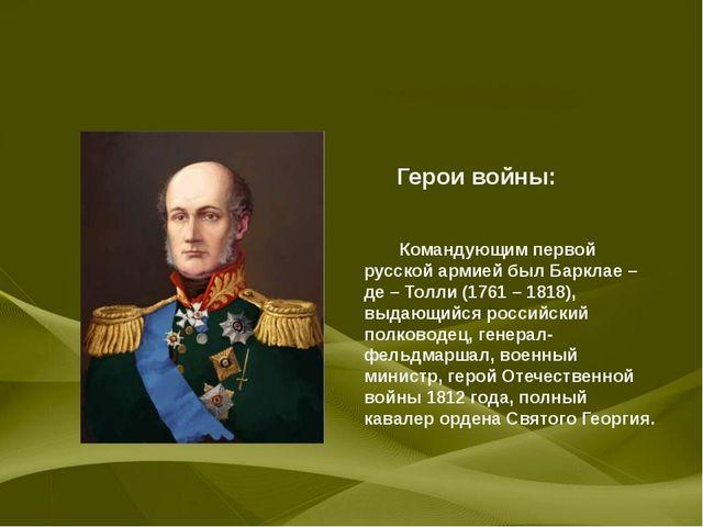 Герои войны: Командующим первой русской армией был Барклае – де – Толли (176...