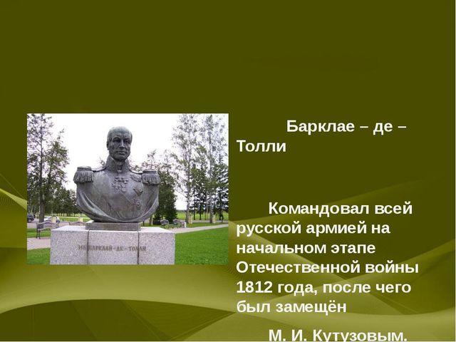 Барклае – де – Толли Командовал всей русской армией на начальном этапе Отече...