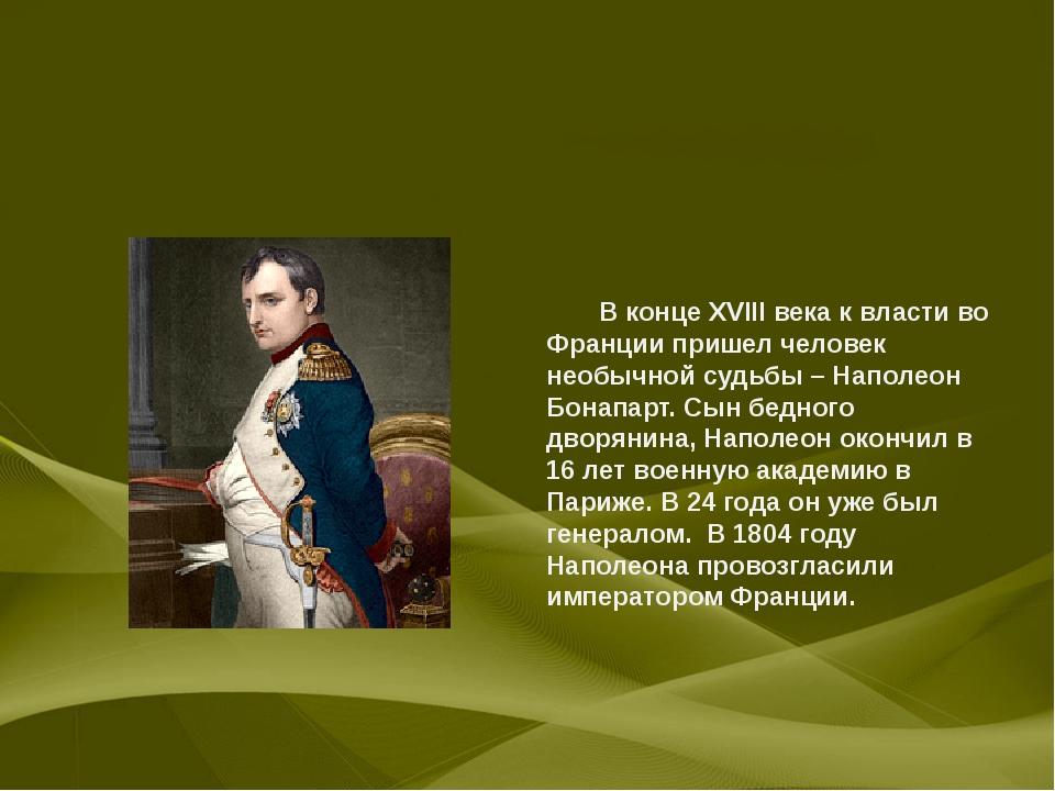 В конце XVIII века к власти во Франции пришел человек необычной судьбы – Нап...