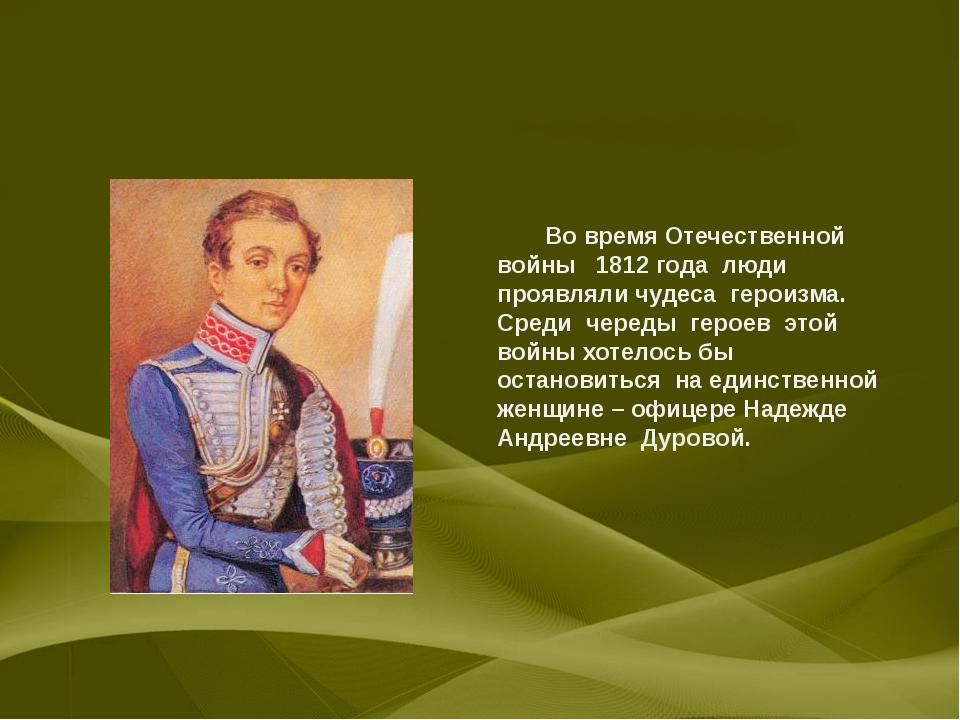 Во время Отечественной войны 1812 года люди проявляли чудеса героизма. Среди...