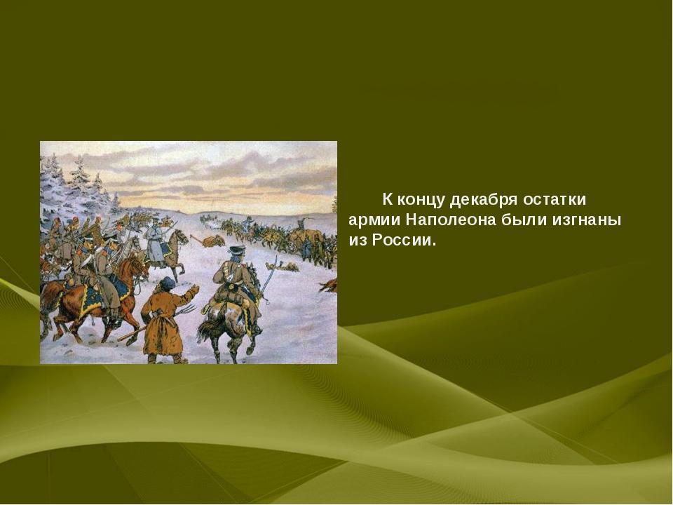 К концу декабря остатки армии Наполеона были изгнаны из России.