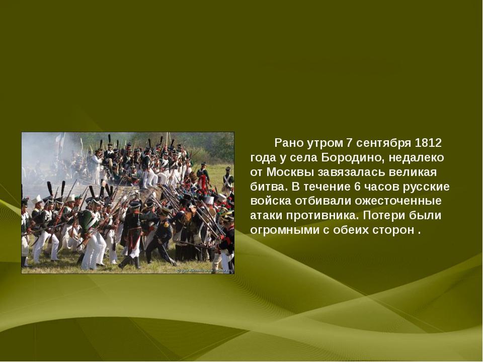 Рано утром 7 сентября 1812 года у села Бородино, недалеко от Москвы завяза...