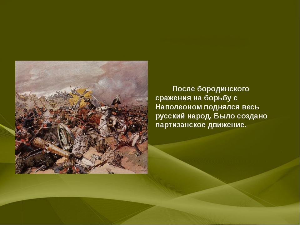 После бородинского сражения на борьбу с Наполеоном поднялся весь русский нар...