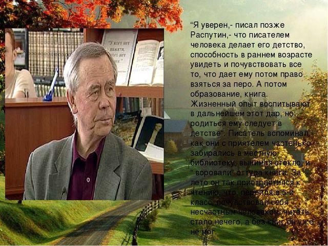 """""""Я уверен,- писал позже Распутин,- что писателем человека делает его детство,..."""