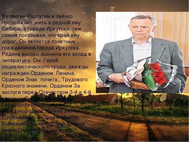 Валентин Распутин и сейчас продолжает жить в родной ему Сибири, в городе Ирку...
