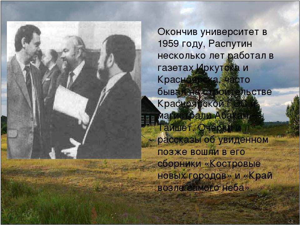 Окончив университет в 1959 году, Распутин несколько лет работал в газетах Ирк...