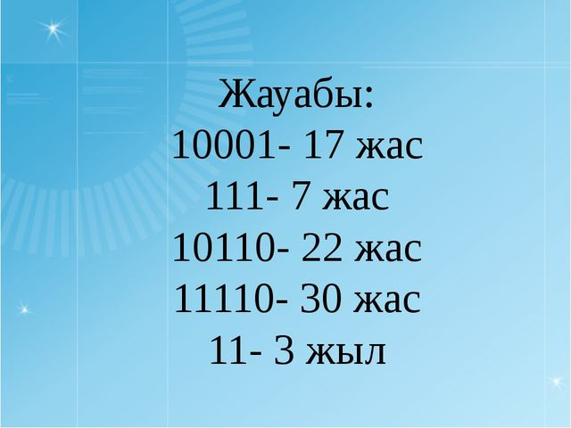 Жауабы: 10001- 17 жас 111- 7 жас 10110- 22 жас 11110- 30 жас 11- 3 жыл