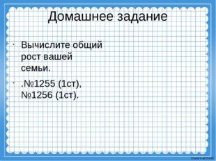 Домашнее задание Вычислите общий рост вашей семьи. .№1255 (1ст), №1256 (1ст).