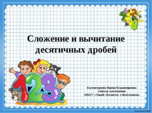 Сложение и вычитание десятичных дробей Колмогорцева Ирина Владимировна учител
