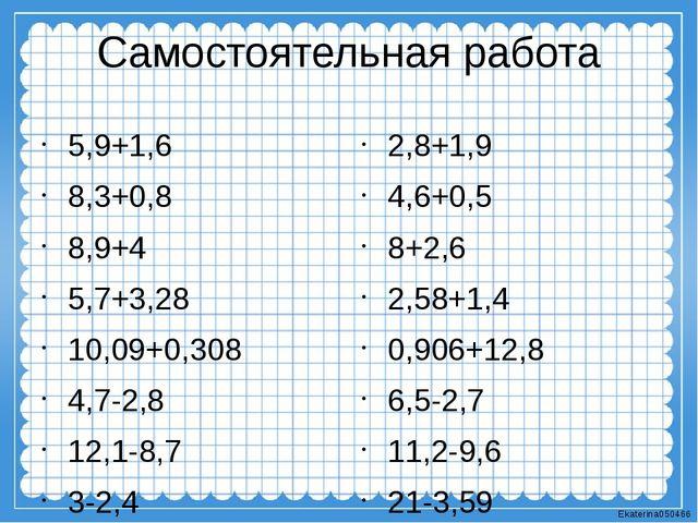 Самостоятельная работа 5,9+1,6 8,3+0,8 8,9+4 5,7+3,28 10,09+0,308 4,7-2,8 12,...