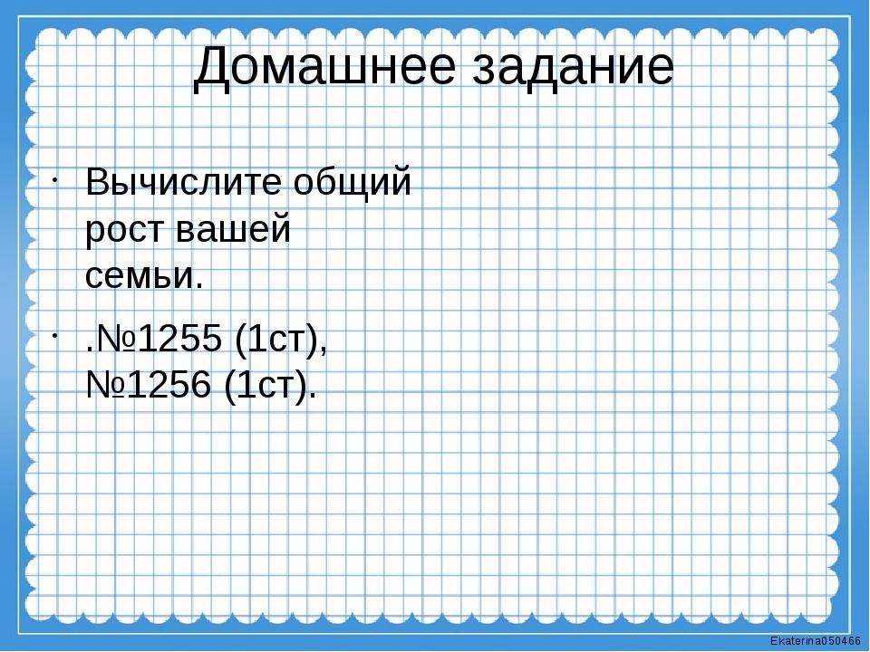 Домашнее задание Вычислите общий рост вашей семьи. .№1255 (1ст), №1256 (1ст)....