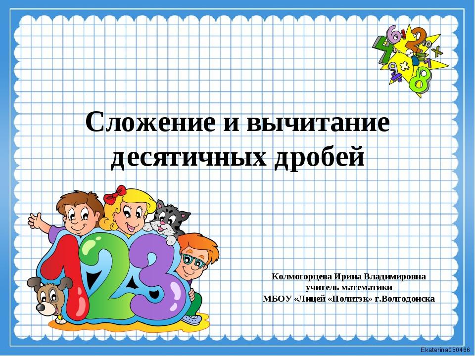 Сложение и вычитание десятичных дробей Колмогорцева Ирина Владимировна учител...