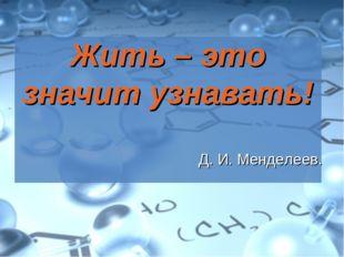 Жить – это значит узнавать! Д. И. Менделеев.