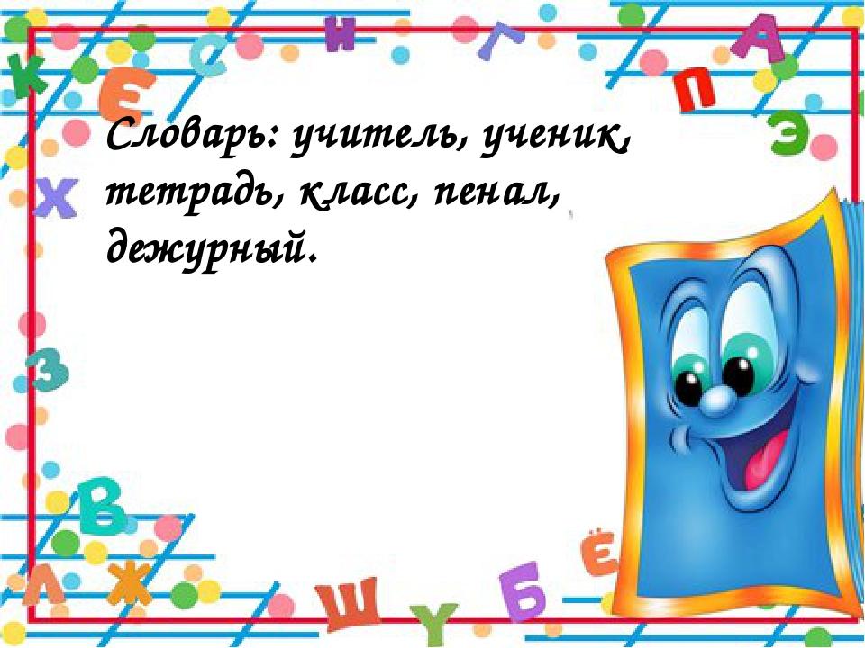 Словарь: учитель, ученик, тетрадь, класс, пенал, дежурный.