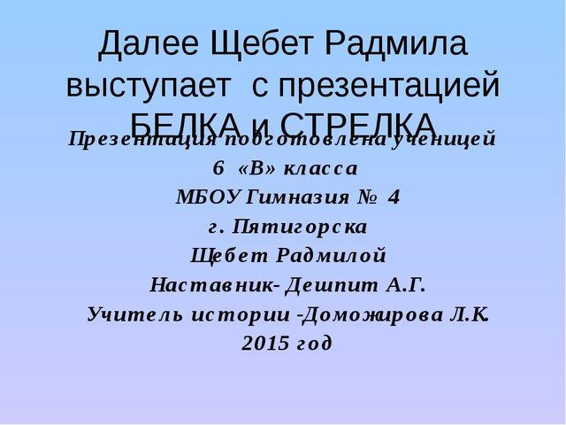 Далее Щебет Радмила выступает с презентацией БЕЛКА и СТРЕЛКА Презентация подг...