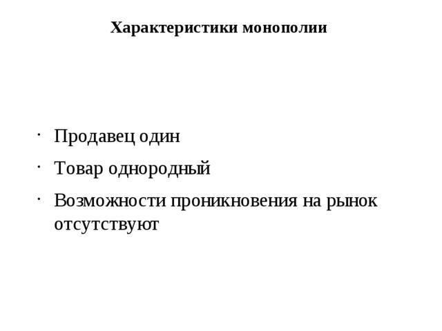 Характеристики монополии Продавец один Товар однородный Возможности проникнов...
