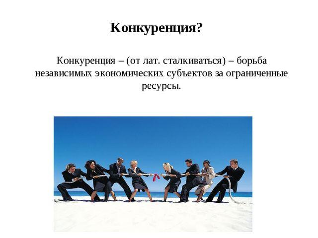 Конкуренция – (от лат. сталкиваться) – борьба независимых экономических субъе...