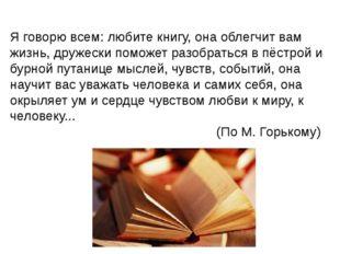 Я говорю всем: любите книгу, она облегчит вам жизнь, дружески поможет разобра