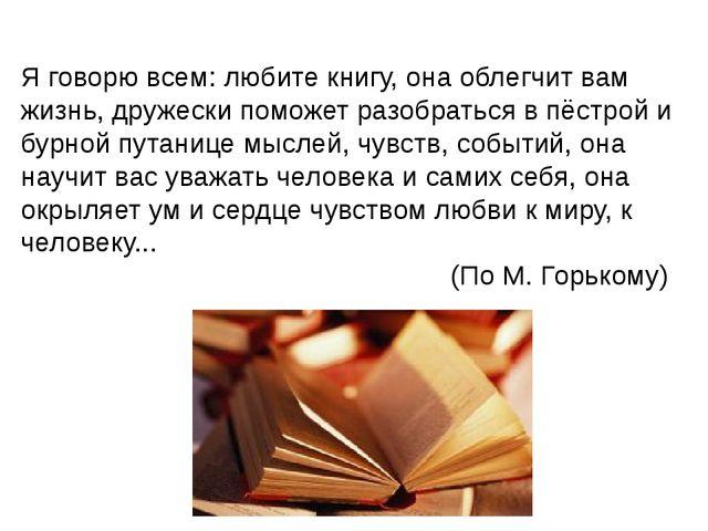 Я говорю всем: любите книгу, она облегчит вам жизнь, дружески поможет разобра...