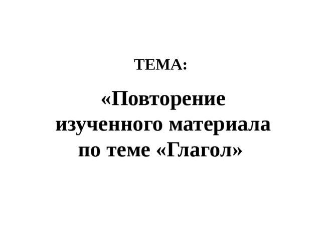 ТЕМА: «Повторение изученного материала по теме «Глагол»