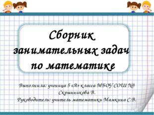 Сборник занимательных задач по математике Выполнила: ученица 5 «А» класса МБО