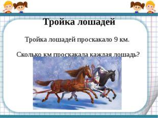 Тройка лошадей Тройка лошадей проскакало 9 км. Сколько км проскакала каждая